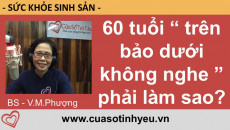 60 tuổi trên bảo dưới không nghe phải làm sao - bác sĩ Vũ Minh Phượng