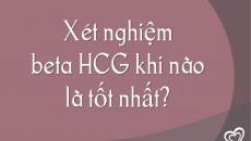 Xét nghiệm beta HCG khi nào là tốt nhất?