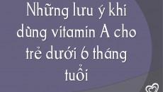 Những lưu ý khi dùng vitamin A cho trẻ dưới 6 tháng tuổi