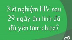 Xét nghiệm HIV sau 29 ngày âm tính đã đủ yên tâm chưa?