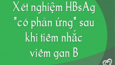 """Xét nghiệm HBsAg """"có phản ứng"""" sau khi tiêm nhắc viêm gan B"""