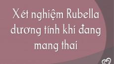 Xét nghiệm Rubella dương tính khi đang mang thai