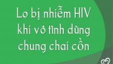 Lo bị nhiễm HIV khi vô tình dùng chung chai cồn