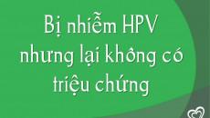 Bị nhiễm HPV nhưng lại không có triệu chứng
