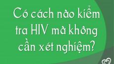 Có cách nào kiểm tra HIV mà không cần xét nghiệm?