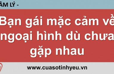 Bạn gái mặc cảm về ngoại hình dù chưa gặp nhau - Nguyễn Thị Mùi