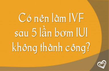 Có nên làm IVF sau 5 lần bơm IUI không thành công?