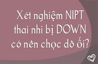 Xét nghiệm NIPT thai nhi bị DOWN có nên chọc dò ối?