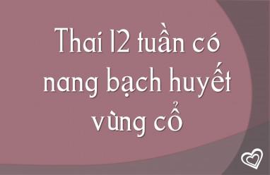 Thai 12 tuần có nang bạch huyết vùng cổ có nguy hiểm không?