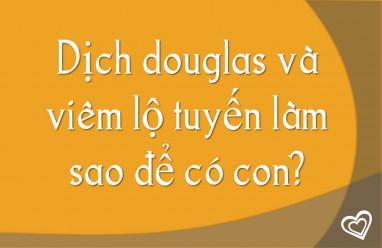 Dịch douglas và viêm lộ tuyến làm sao để có con?
