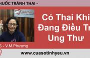 Có thai khi đang điều trị ung thư - Bác sĩ Vũ Minh Phượng
