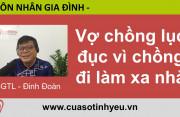 Vợ chồng lục đục vì chồng đi làm xa nhà - CGTL Đinh Đoàn hotline 19006802