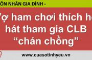 Vợ ham chơi thích hò hát tham gia CLB chán chồng - CGTL Đinh Đoàn