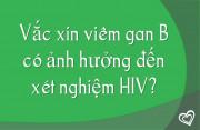 Vắc xin viêm gan B có ảnh hưởng đến xét nghiệm HIV?