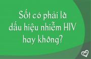 Sốt có phải là dấu hiệu nhiễm HIV hay không?