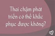 Thai chậm phát triển có thể khắc phục được không?