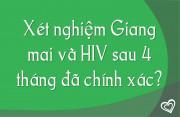 Xét nghiệm HIV và giang mai sau 4 tháng đã chính xác chưa?